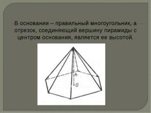 В основании – правильный многоугольник, а отрезок, соединяющий вершину пирами