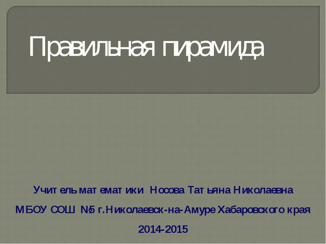 Учитель математики Носова Татьяна Николаевна МБОУ СОШ №5 г.Николаевск-на-Амур...