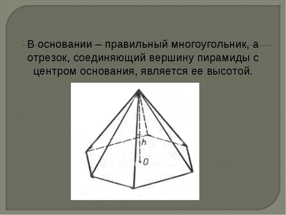 В основании – правильный многоугольник, а отрезок, соединяющий вершину пирами...