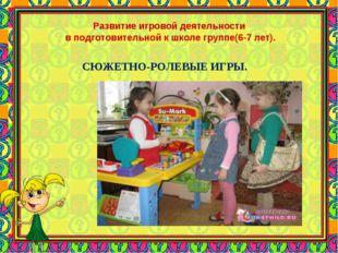 Развитие игровой деятельности в подготовительной к школе группе(6-7 лет). СЮЖ