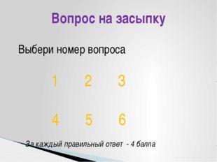 Вопрос на засыпку Выбери номер вопроса 1 2 3 4 5 6 За каждый правильный ответ