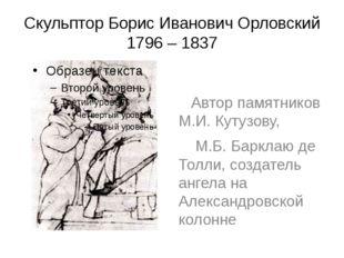 Скульптор Борис Иванович Орловский 1796 – 1837 Автор памятников М.И. Кутузову