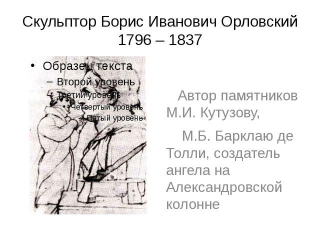 Скульптор Борис Иванович Орловский 1796 – 1837 Автор памятников М.И. Кутузову...