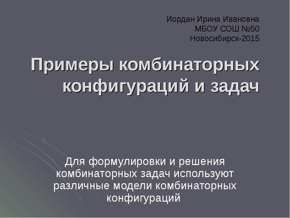 Иордан Ирина Ивановна МБОУ СОШ №50 Новосибирск-2015 Примеры комбинаторных ко...