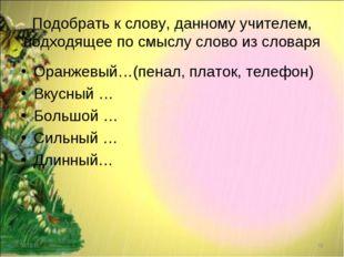Подобрать к слову, данному учителем, подходящее по смыслу слово из словаря Ор