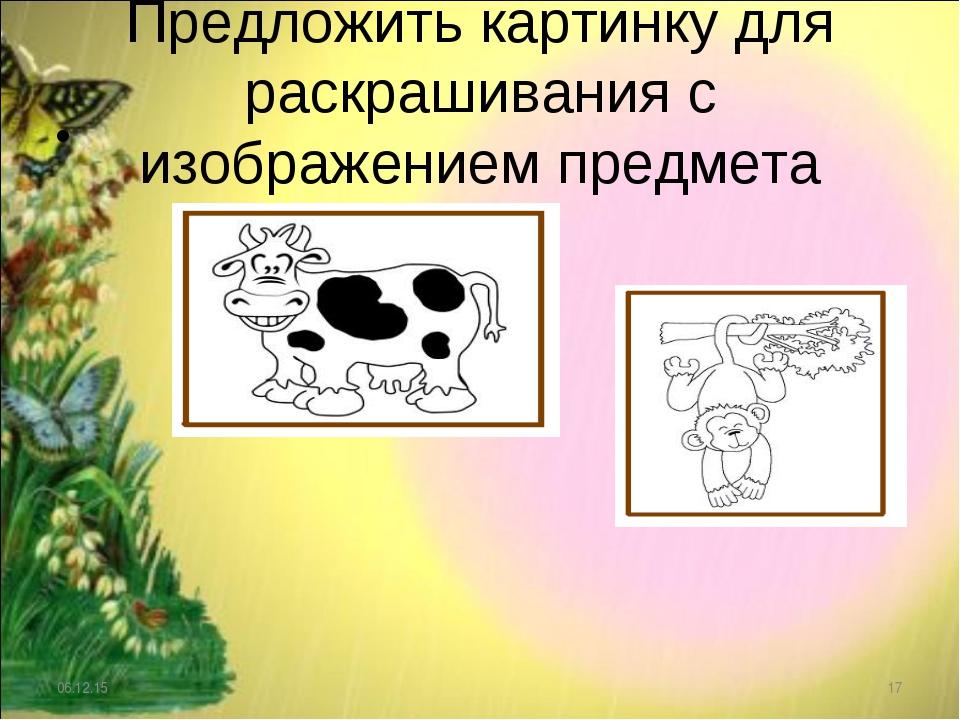 Предложить картинку для раскрашивания с изображением предмета * *