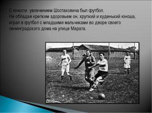 С юности увлечением Шостаковича был футбол. Не обладая крепким здоровьем он,