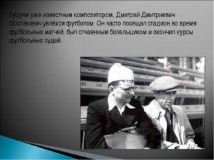 Будучи уже известным композитором, Дмитрий Дмитриевич Шостакович увлёкся футб