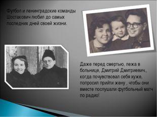 Даже перед смертью, лежа в больнице, Дмитрий Дмитриевич., когда почувствовал