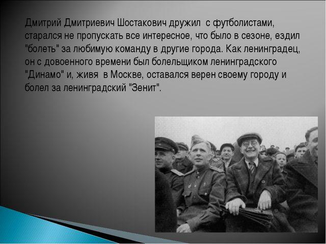 Дмитрий Дмитриевич Шостакович дружил с футболистами, старался не пропускать в...