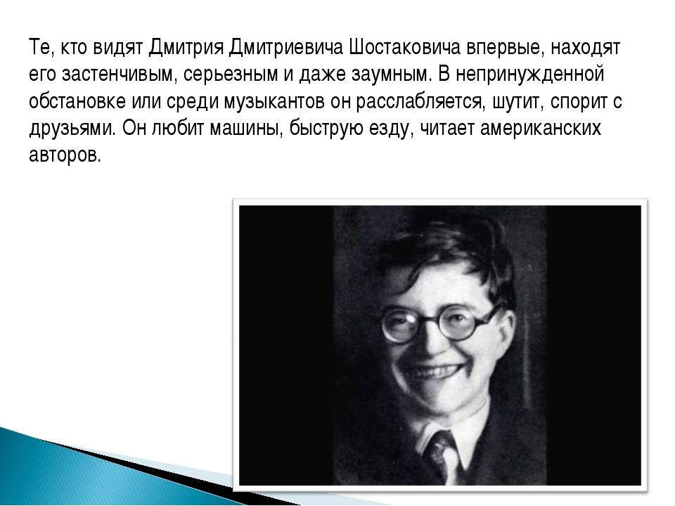 Те, кто видят Дмитрия Дмитриевича Шостаковича впервые, находят его застенчивы...
