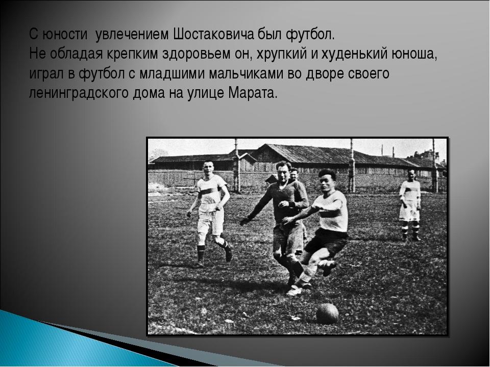 С юности увлечением Шостаковича был футбол. Не обладая крепким здоровьем он,...