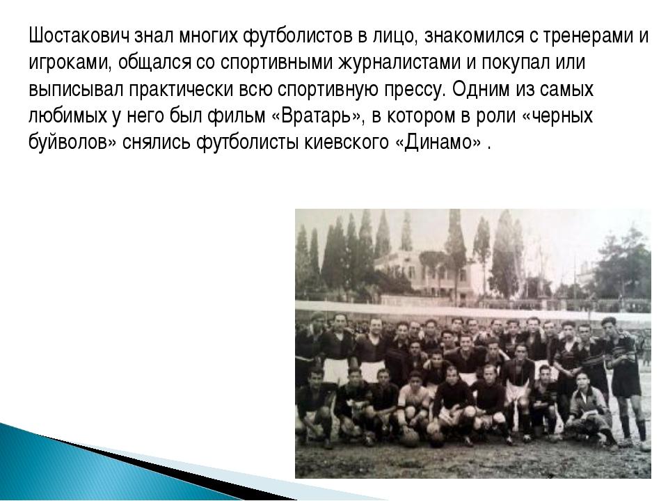 Шостакович знал многих футболистов в лицо, знакомился с тренерами и игроками,...