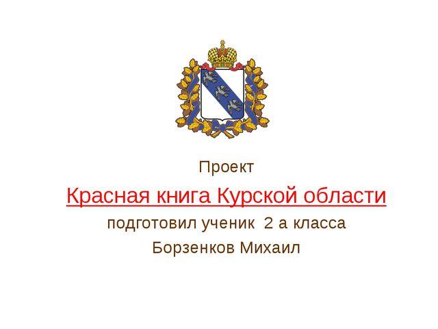 Проект Красная книга Курской области подготовил ученик 2 а класса Борзенков...