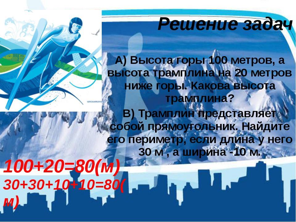 Решение задач А) Высота горы 100 метров, а высота трамплина на 20 метров ниже...
