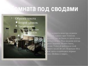 Комната под сводами Эта комната некогда служила кладовой, однако при Толстом