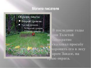 Могила писателя  В последние годы жизни Толстой неоднократно высказывал про