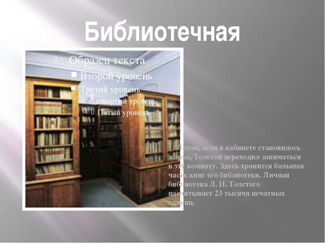 Библиотечная Летом, если в кабинете становилось жарко, Толстой переходил зани...