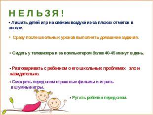 Н Е Л Ь З Я ! • Лишать детей игр на свежем воздухе из-за плохих отметок в шко