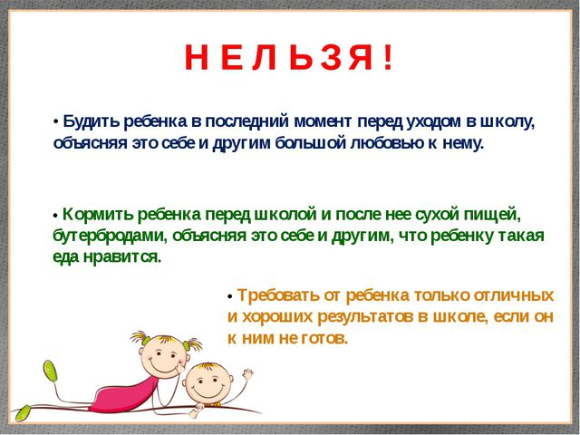 Н Е Л Ь З Я ! • Будить ребенка в последний момент перед уходом в школу, объяс...