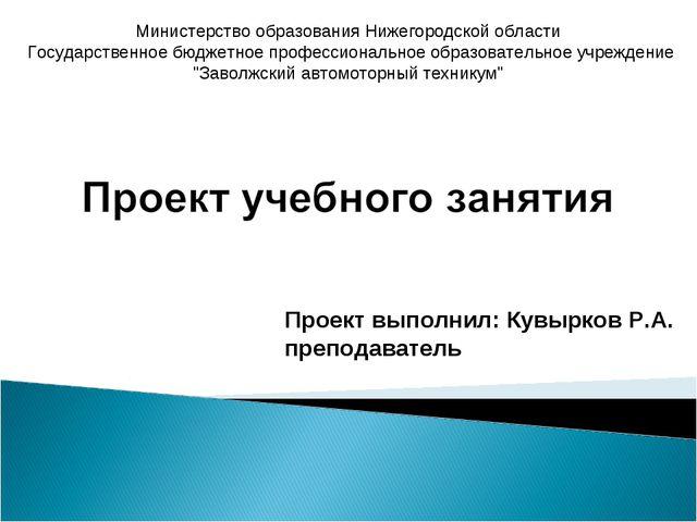 Проект выполнил: Кувырков Р.А. преподаватель   Министерство образования Н...
