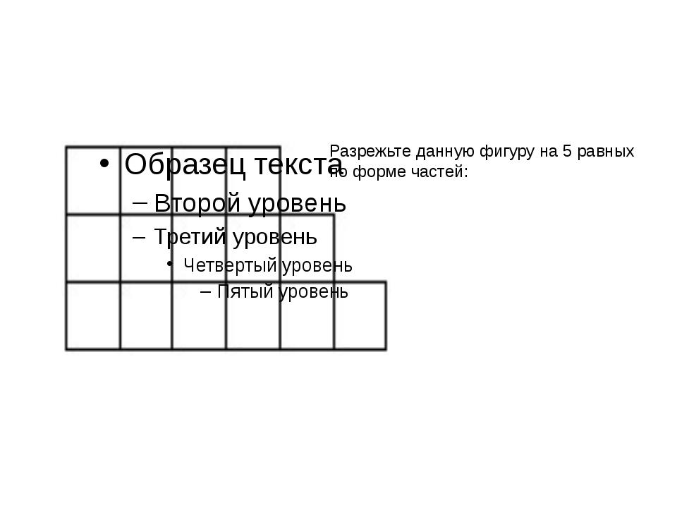 6) Разрежьте эту фигуру на 5 фигур из четырех клеток разной формы таким обра...