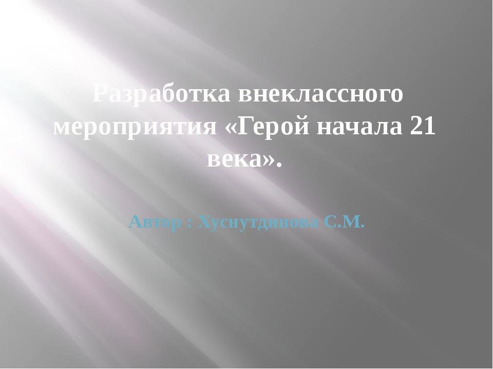 Разработка внеклассного мероприятия «Герой начала 21 века». Автор : Хуснутди...