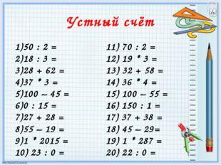 Устный счёт 50 : 2 = 18 : 3 = 28 + 62 = 37 * 3 = 100 – 45 = 0 : 15 = 27 + 28
