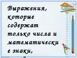 Выражения, которые содержат только числа и математические знаки, называются Ч