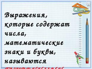 Выражения, которые содержат числа, математические знаки и буквы, называются Б