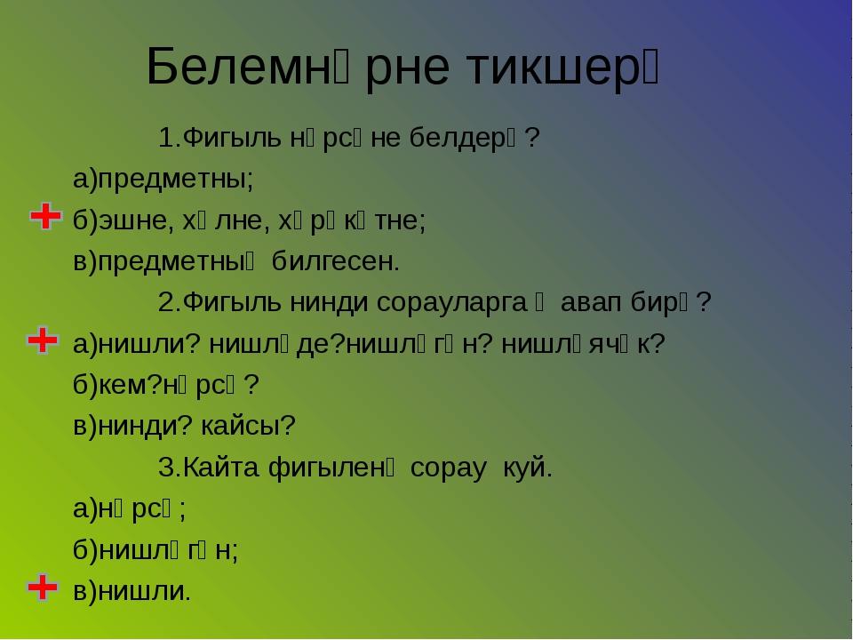 1.Фигыль нәрсәне белдерә? а)предметны; б)эшне, хәлне, хәрәкәтне; в)предметны...