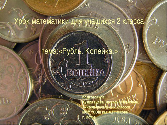 Урок математики для учащихся 2 класса тема:«Рубль. Копейка.» подготовила: Куд...