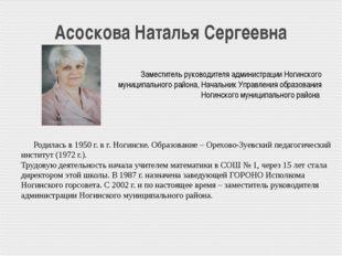 Асоскова Наталья Сергеевна Родилась в 1950 г. в г. Ногинске. Образование – О