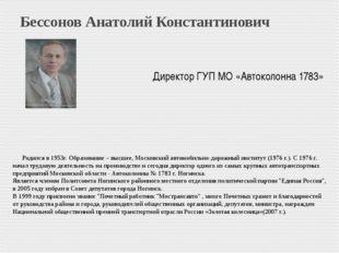 Бессонов Анатолий Константинович Родился в 1953г. Образование – высшее, Моск