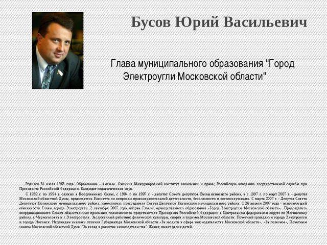 Бусов Юрий Васильевич Родился 31 июля 1963 года. Образование - высшее. Оконч...