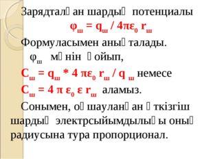 Зарядталған шардың потенциалы φш = qш / 4πε0 rш Формуласымен анықталады. φш м