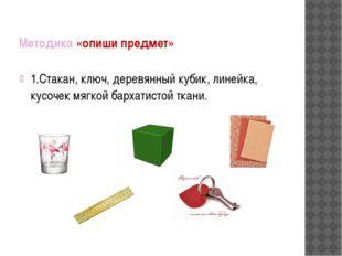 Методика «опиши предмет» 1.Стакан, ключ, деревянный кубик, линейка, кусочек м