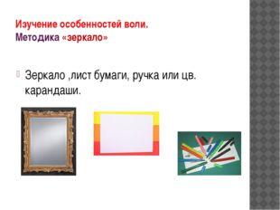 Изучение особенностей воли. Методика «зеркало» Зеркало ,лист бумаги, ручка ил