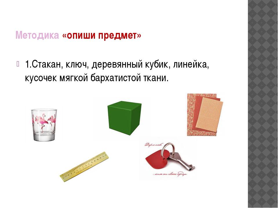 Методика «опиши предмет» 1.Стакан, ключ, деревянный кубик, линейка, кусочек м...