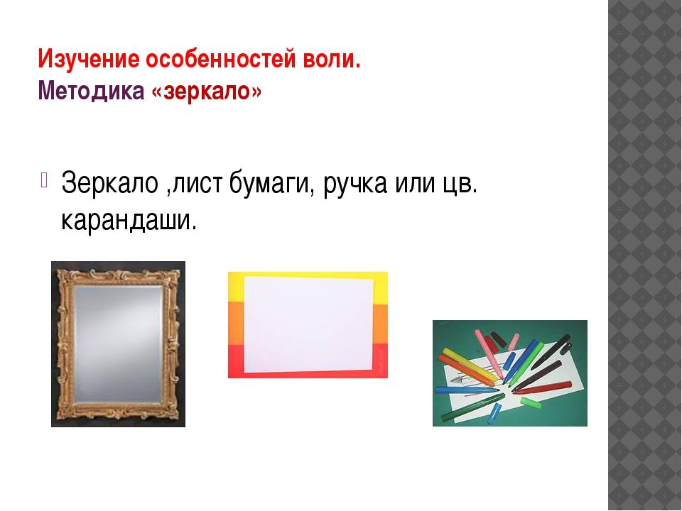 Изучение особенностей воли. Методика «зеркало» Зеркало ,лист бумаги, ручка ил...