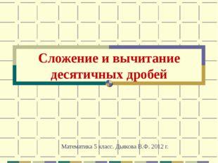 Сложение и вычитание десятичных дробей Математика 5 класс. Дьякова В.Ф. 2012 г.