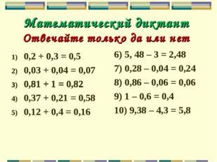 Математический диктант Отвечайте только да или нет 0,2 + 0,3 = 0,5 0,03 + 0,0