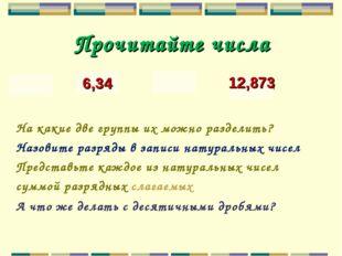 Прочитайте числа 439 6,34 7091 12,873 На какие две группы их можно разде