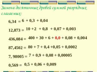 Замена десятичных дробей суммой разрядных слагаемых: 6,34 = 12,873 = 436,084