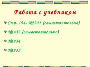 Работа с учебником Стр. 194, №1231 (самостоятельно) №1232 (самостоятельно) №1