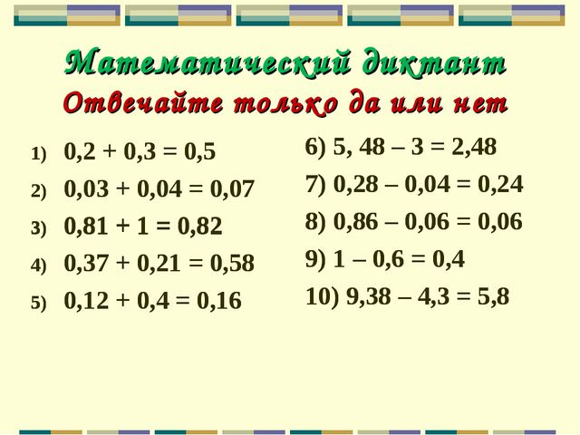 Математический диктант Отвечайте только да или нет 0,2 + 0,3 = 0,5 0,03 + 0,0...