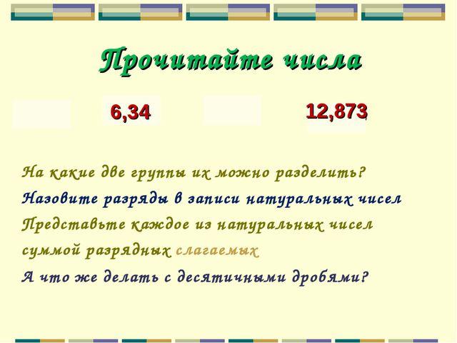 Прочитайте числа 439 6,34 7091 12,873 На какие две группы их можно разде...