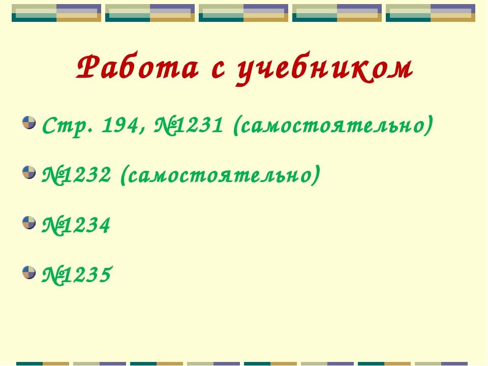 Работа с учебником Стр. 194, №1231 (самостоятельно) №1232 (самостоятельно) №1...