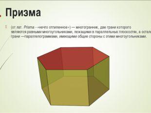 Призма (отлат.Prisma - «нечто отпиленное»)—многогранник, две грани которо
