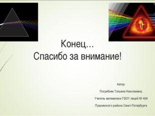 Конец… Спасибо за внимание! Автор: Погребняк Татьяна Николаевна, Учитель мате